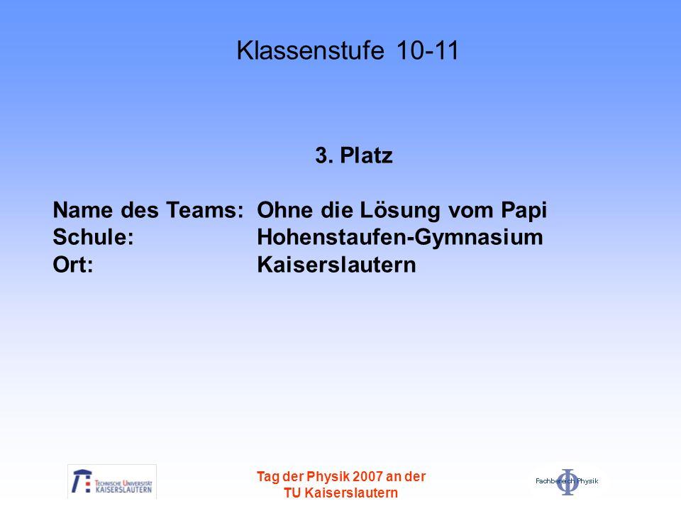 Tag der Physik 2007 an der TU Kaiserslautern 3. Platz Name des Teams: Ohne die Lösung vom Papi Schule: Hohenstaufen-Gymnasium Ort: Kaiserslautern Klas