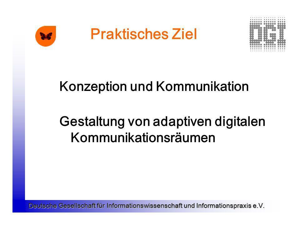 Deutsche Gesellschaft für Informationswissenschaft und Informationspraxis e.V. Praktisches Ziel Konzeption und Kommunikation Gestaltung von adaptiven