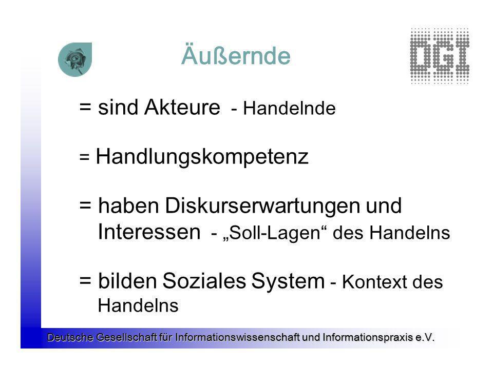 Deutsche Gesellschaft für Informationswissenschaft und Informationspraxis e.V. Äußernde = sind Akteure - Handelnde = Handlungskompetenz = haben Diskur