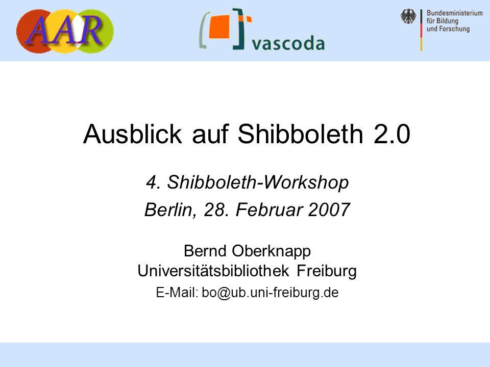Ausblick auf Shibboleth 2.0 4. Shibboleth-Workshop Berlin, 28. Februar 2007 Bernd Oberknapp Universitätsbibliothek Freiburg E-Mail: bo@ub.uni-freiburg