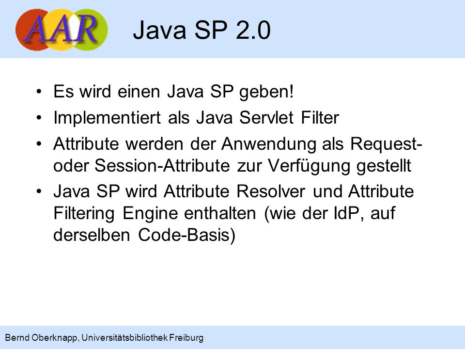 17 Bernd Oberknapp, Universitätsbibliothek Freiburg Java SP 2.0 Es wird einen Java SP geben! Implementiert als Java Servlet Filter Attribute werden de