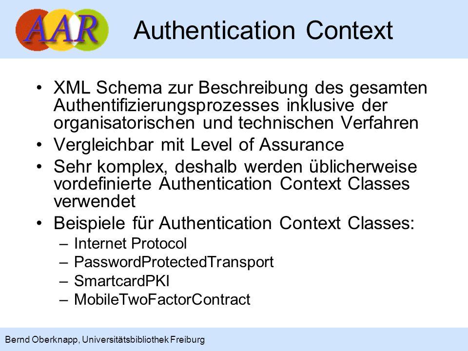 7 Bernd Oberknapp, Universitätsbibliothek Freiburg Authentication Request In Shibboleth 1.3 einfacher Redirect zum IdP, in Shibboleth 2.0/SAML 2.0 XML-Request (über SSL 3.0 oder TLS 1.0, optional signiert) SP kann –vorgeben, welche Authentication Context Classes (minimal/maximal) verwendet werden dürfen –verlangen, dass der Benutzer sich erneut authentifiziert (ForceAuthn) –verlangen, dass keine Interaktion mit dem Benutzer erfolgt (IsPassive)