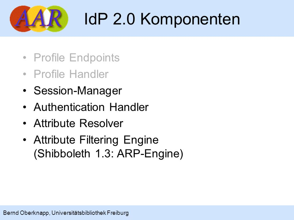 20 Bernd Oberknapp, Universitätsbibliothek Freiburg Ausblick: Shibboleth 2.1 NameID Management und Mapping SAML 2.0 angewandt auf Portale, Metasuche und Web Services (Multi-tier Anwendungen) Priorität werden Web Services (SOAP) haben Basis wird voraussichtlich Liberty ID WSF 2.0 sein, wesentliche Komponenten sind: –Delegation (modelliert über SubjectConfirmation) –SOAP Binding (WSF Security) –SAML Token Service (WSF Authentication)