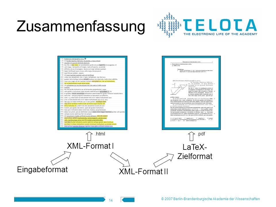 14 Zusammenfassung Eingabeformat XML-Format I XML-Format II LaTeX- Zielformat.html.pdf © 2007 Berlin-Brandenburgische Akademie der Wissenschaften