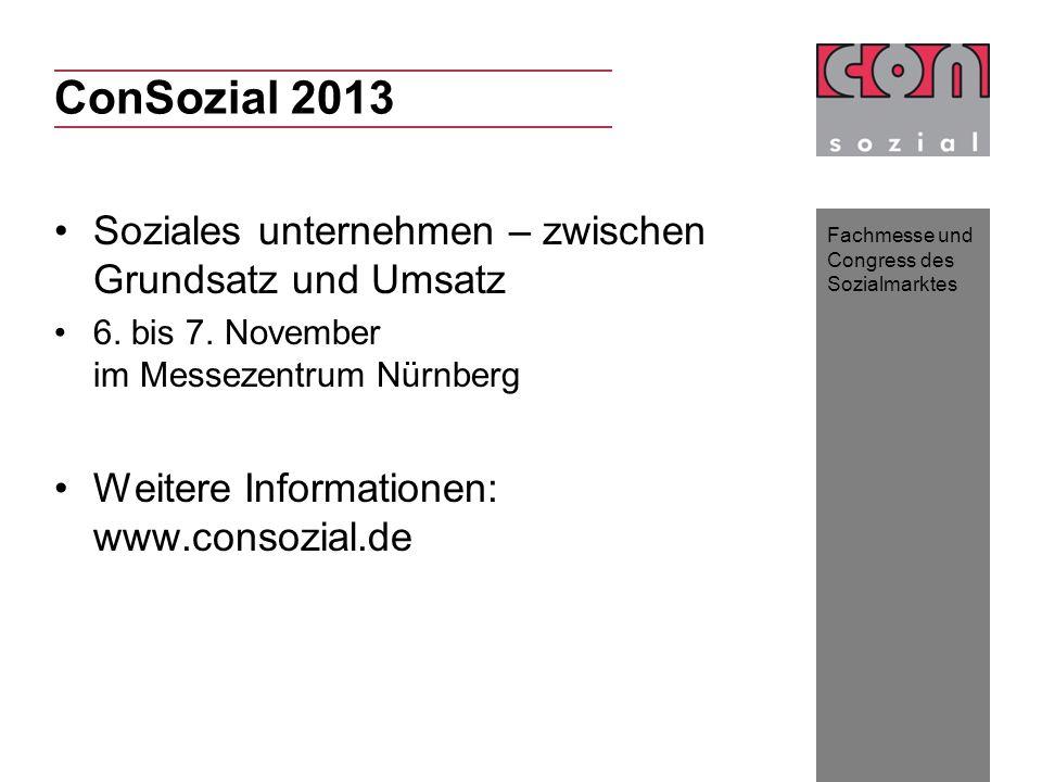 Fachmesse und Congress des Sozialmarktes ConSozial 2013 Soziales unternehmen – zwischen Grundsatz und Umsatz 6. bis 7. November im Messezentrum Nürnbe