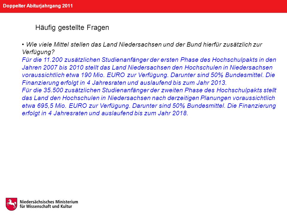 Doppelter Abiturjahrgang 2011 Häufig gestellte Fragen Wie viele Mittel stellen das Land Niedersachsen und der Bund hierfür zusätzlich zur Verfügung? F
