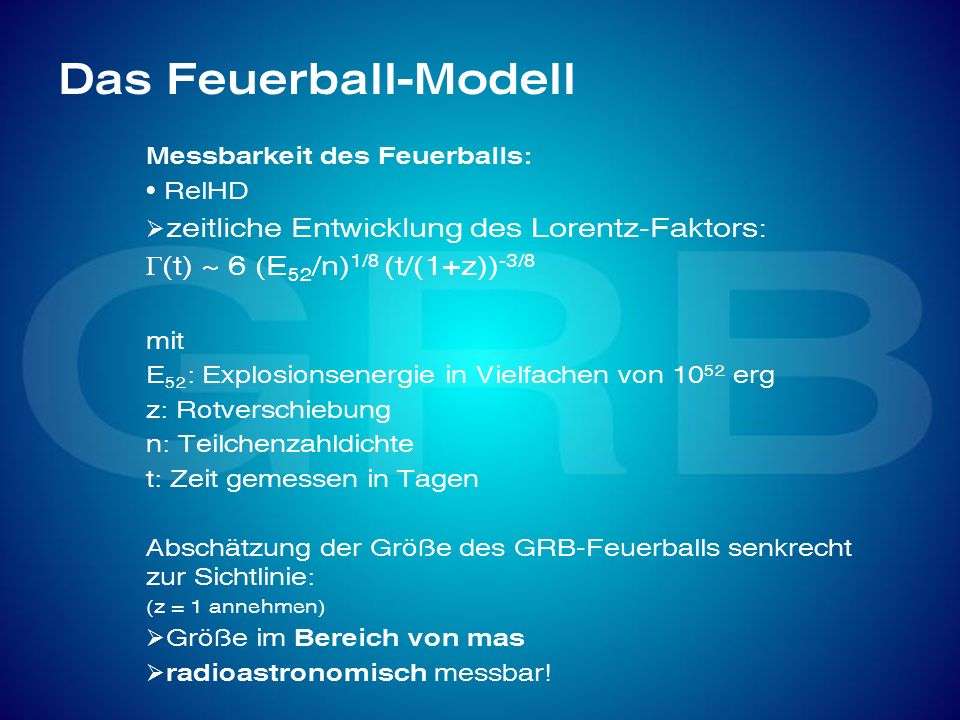 Das Feuerball-Modell Messbarkeit des Feuerballs: RelHD zeitliche Entwicklung des Lorentz-Faktors: (t) ~ 6 (E 52 /n) 1/8 (t/(1+z)) -3/8 mit E 52 : Expl
