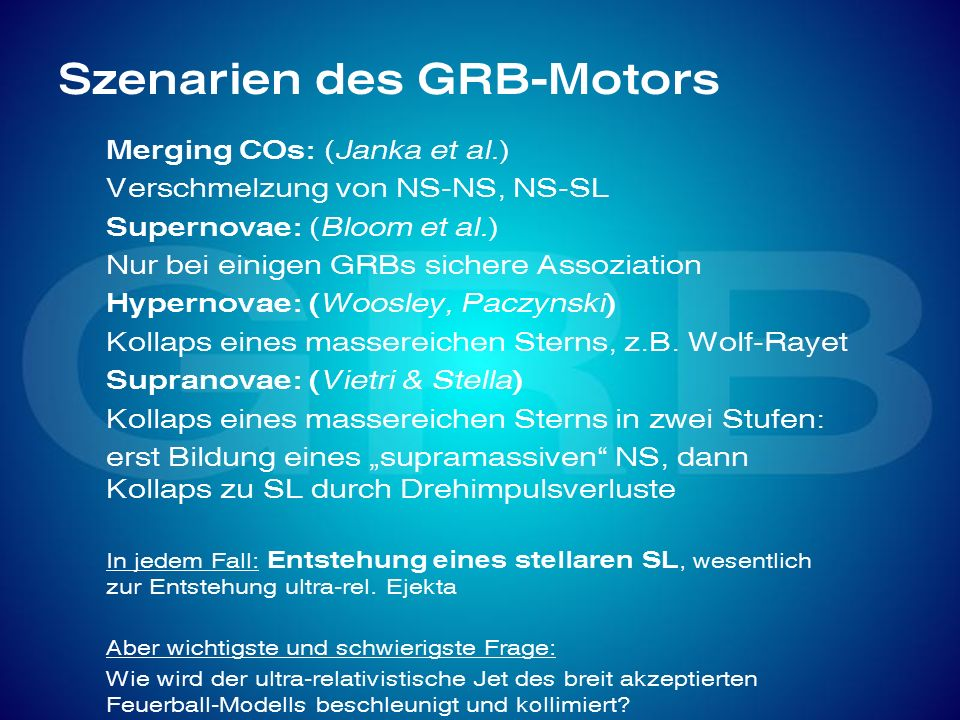 Szenarien des GRB-Motors Merging COs: (Janka et al.) Verschmelzung von NS-NS, NS-SL Supernovae: (Bloom et al.) Nur bei einigen GRBs sichere Assoziatio