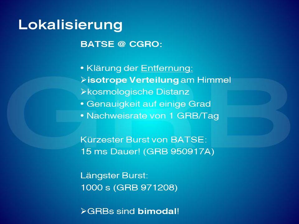 Lokalisierung BATSE @ CGRO: Klärung der Entfernung: isotrope Verteilung am Himmel kosmologische Distanz Genauigkeit auf einige Grad Nachweisrate von 1