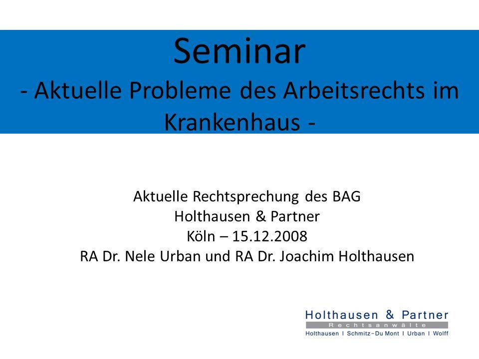 Seminar - Aktuelle Probleme des Arbeitsrechts im Krankenhaus - Aktuelle Rechtsprechung des BAG Holthausen & Partner Köln – 15.12.2008 RA Dr. Nele Urba