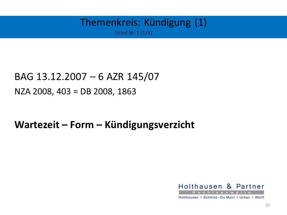 Themenkreis: Kündigung (1) Urteil Nr. 1 (1/4) BAG 13.12.2007 – 6 AZR 145/07 NZA 2008, 403 = DB 2008, 1863 Wartezeit – Form – Kündigungsverzicht 30
