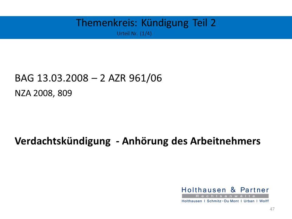 Themenkreis: Kündigung Teil 2 Urteil Nr. (1/4) BAG 13.03.2008 – 2 AZR 961/06 NZA 2008, 809 Verdachtskündigung - Anhörung des Arbeitnehmers 47