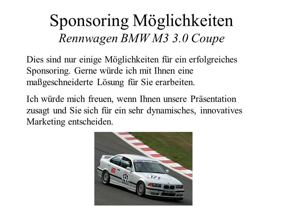 Sponsoring Möglichkeiten Rennwagen BMW M3 3.0 Coupe Dies sind nur einige Möglichkeiten für ein erfolgreiches Sponsoring. Gerne würde ich mit Ihnen ein