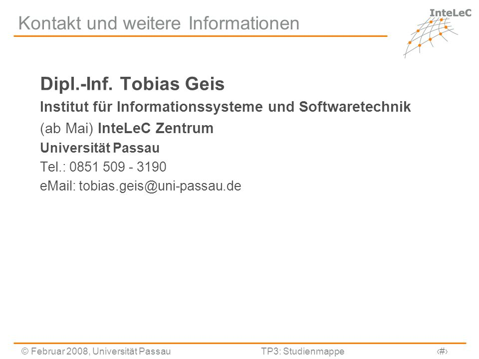 © Februar 2008, Universität PassauTP3: Studienmappe18 Kontakt und weitere Informationen Dipl.-Inf. Tobias Geis Institut für Informationssysteme und So