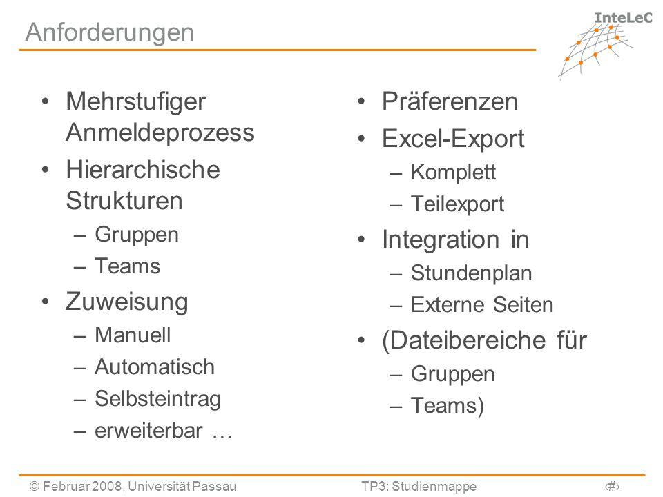 © Februar 2008, Universität PassauTP3: Studienmappe3 Anforderungen Mehrstufiger Anmeldeprozess Hierarchische Strukturen –Gruppen –Teams Zuweisung –Man