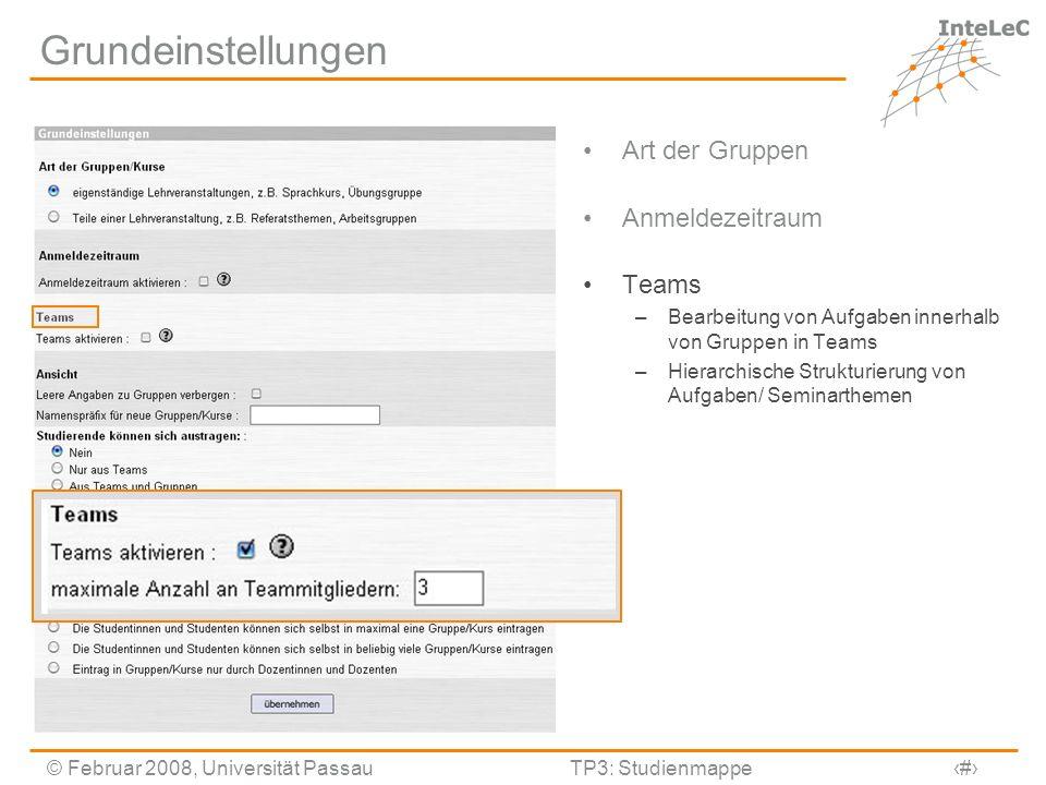 © Februar 2008, Universität PassauTP3: Studienmappe6 Grundeinstellungen Art der Gruppen Anmeldezeitraum Teams –Bearbeitung von Aufgaben innerhalb von