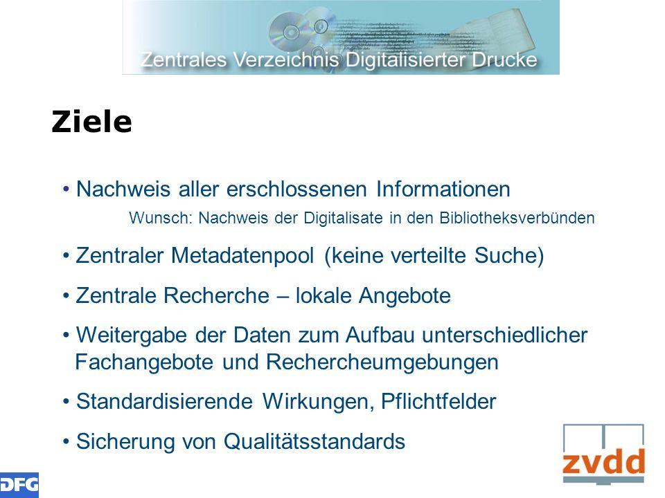 Ziele Nachweis aller erschlossenen Informationen Wunsch: Nachweis der Digitalisate in den Bibliotheksverbünden Zentraler Metadatenpool (keine verteilt