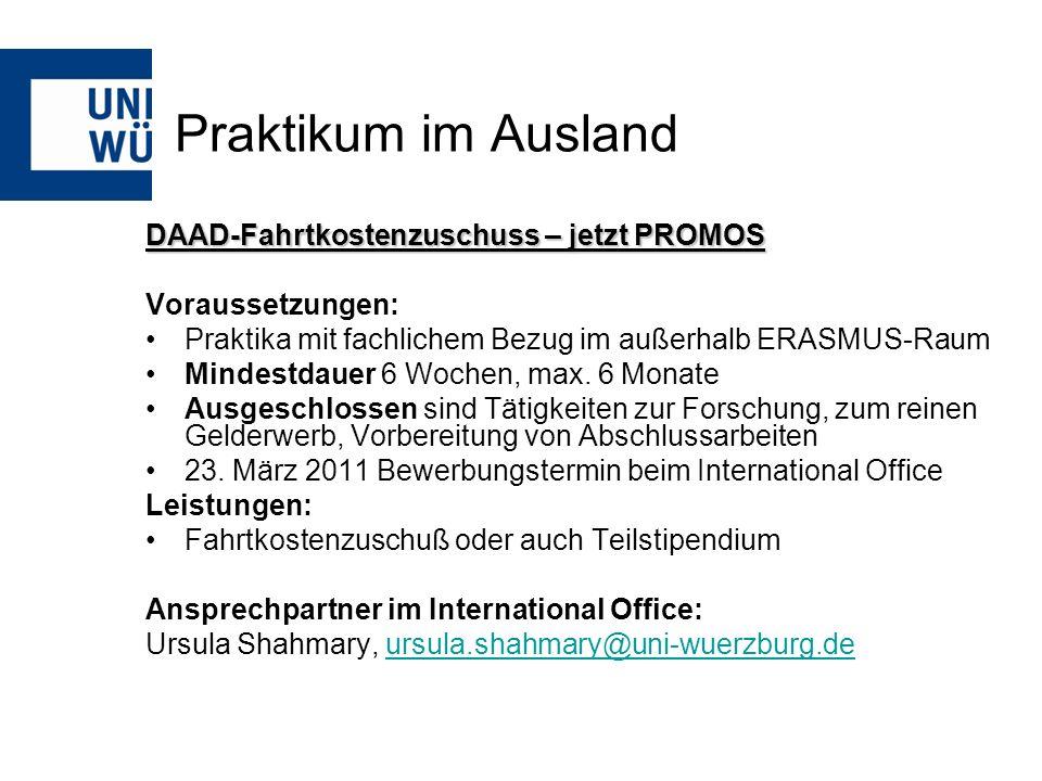 Praktikum im Ausland DAAD-Fahrtkostenzuschuss – jetzt PROMOS Voraussetzungen: Praktika mit fachlichem Bezug im außerhalb ERASMUS-Raum Mindestdauer 6 W