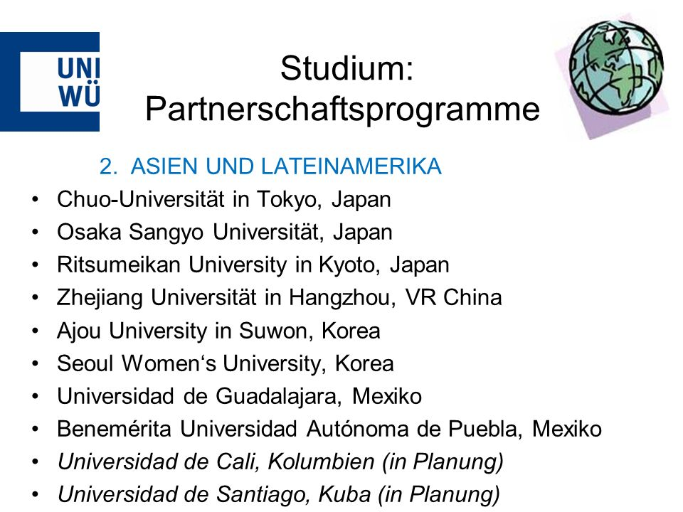 Studium: Partnerschaftsprogramme 2. ASIEN UND LATEINAMERIKA Chuo-Universität in Tokyo, Japan Osaka Sangyo Universität, Japan Ritsumeikan University in