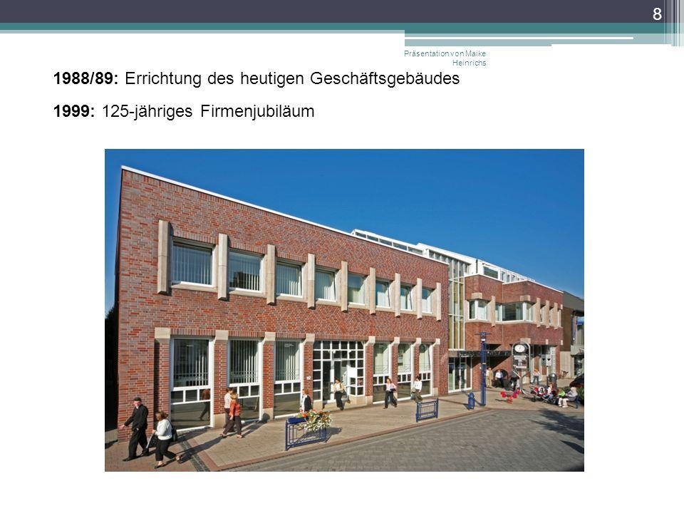 Präsentation von Maike Heinrichs 8 1988/89: Errichtung des heutigen Geschäftsgebäudes 1999: 125-jähriges Firmenjubiläum