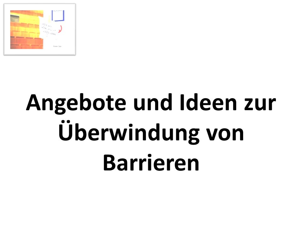 Angebote und Ideen zur Überwindung der Barrieren Angebot und Beratung Herstel- lung von Öffentlich- keit Barriere- freie Didaktik Koopera- tion und Vernet- zung Optimie- rung der Raumakus- tik