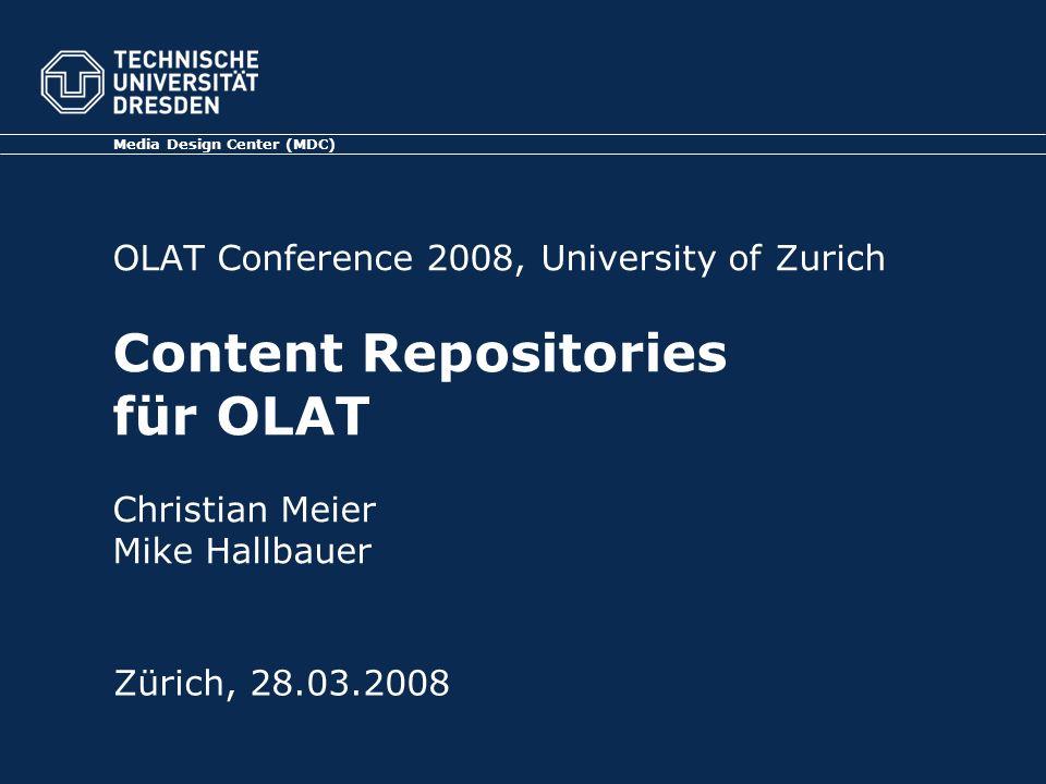 OLAT Conference 2008, University of Zurich Content Repositories für OLAT Christian Meier Mike Hallbauer Media Design Center (MDC) Zürich, 28.03.2008