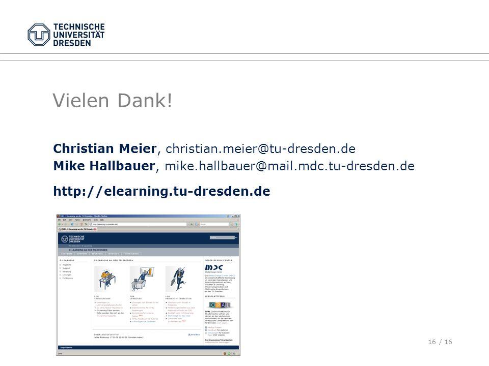 16 / 16 Vielen Dank! Christian Meier, christian.meier@tu-dresden.de Mike Hallbauer, mike.hallbauer@mail.mdc.tu-dresden.de http://elearning.tu-dresden.