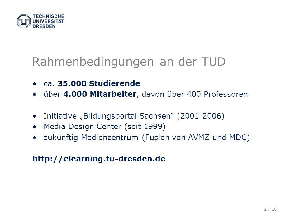 2 / 16 Rahmenbedingungen an der TUD ca. 35.000 Studierende über 4.000 Mitarbeiter, davon über 400 Professoren Initiative Bildungsportal Sachsen (2001-