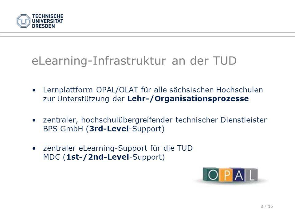 3 / 16 eLearning-Infrastruktur an der TUD Lernplattform OPAL/OLAT für alle sächsischen Hochschulen zur Unterstützung der Lehr-/Organisationsprozesse z