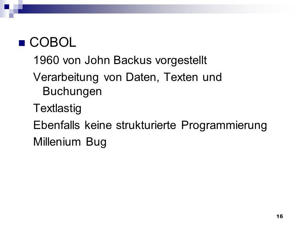 16 COBOL 1960 von John Backus vorgestellt Verarbeitung von Daten, Texten und Buchungen Textlastig Ebenfalls keine strukturierte Programmierung Milleni