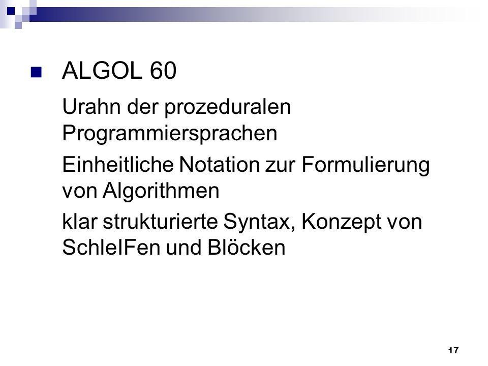17 ALGOL 60 Urahn der prozeduralen Programmiersprachen Einheitliche Notation zur Formulierung von Algorithmen klar strukturierte Syntax, Konzept von S
