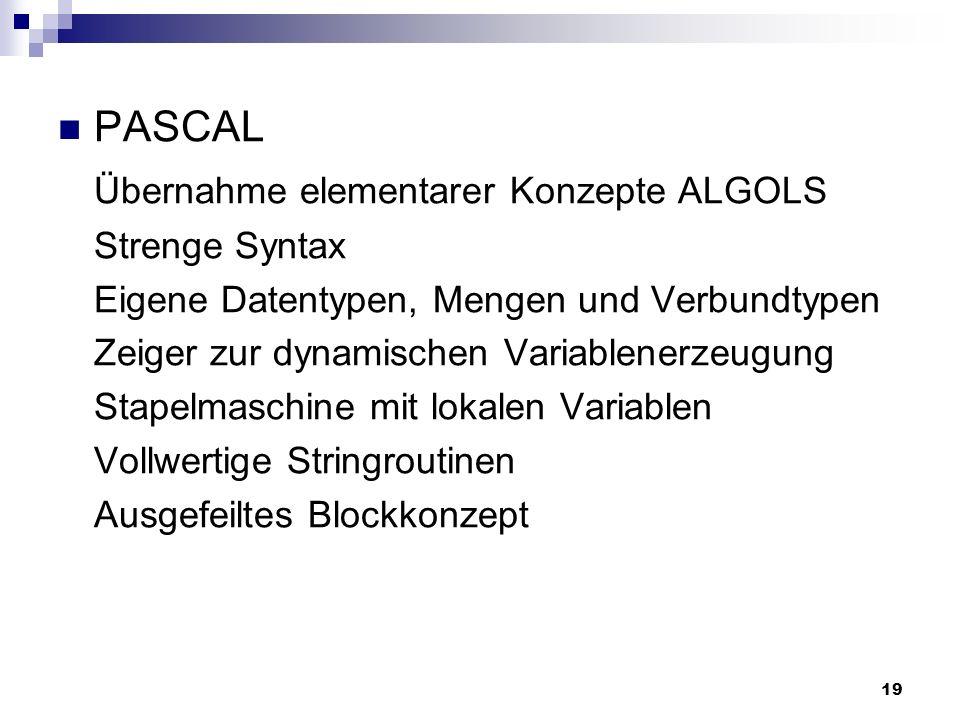 19 PASCAL Übernahme elementarer Konzepte ALGOLS Strenge Syntax Eigene Datentypen, Mengen und Verbundtypen Zeiger zur dynamischen Variablenerzeugung St