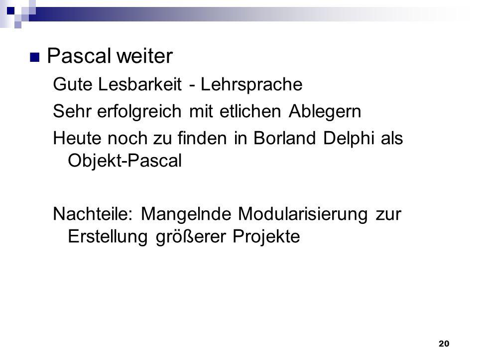 20 Pascal weiter Gute Lesbarkeit - Lehrsprache Sehr erfolgreich mit etlichen Ablegern Heute noch zu finden in Borland Delphi als Objekt-Pascal Nachtei