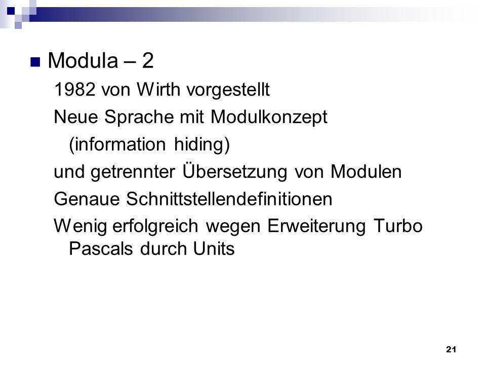 21 Modula – 2 1982 von Wirth vorgestellt Neue Sprache mit Modulkonzept (information hiding) und getrennter Übersetzung von Modulen Genaue Schnittstell