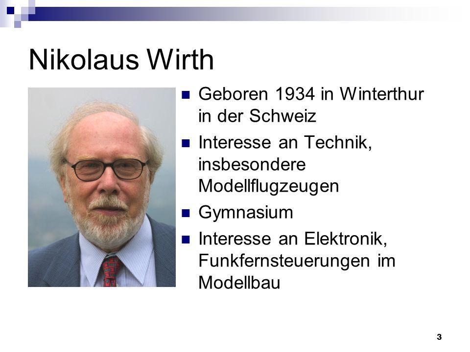 3 Nikolaus Wirth Geboren 1934 in Winterthur in der Schweiz Interesse an Technik, insbesondere Modellflugzeugen Gymnasium Interesse an Elektronik, Funk