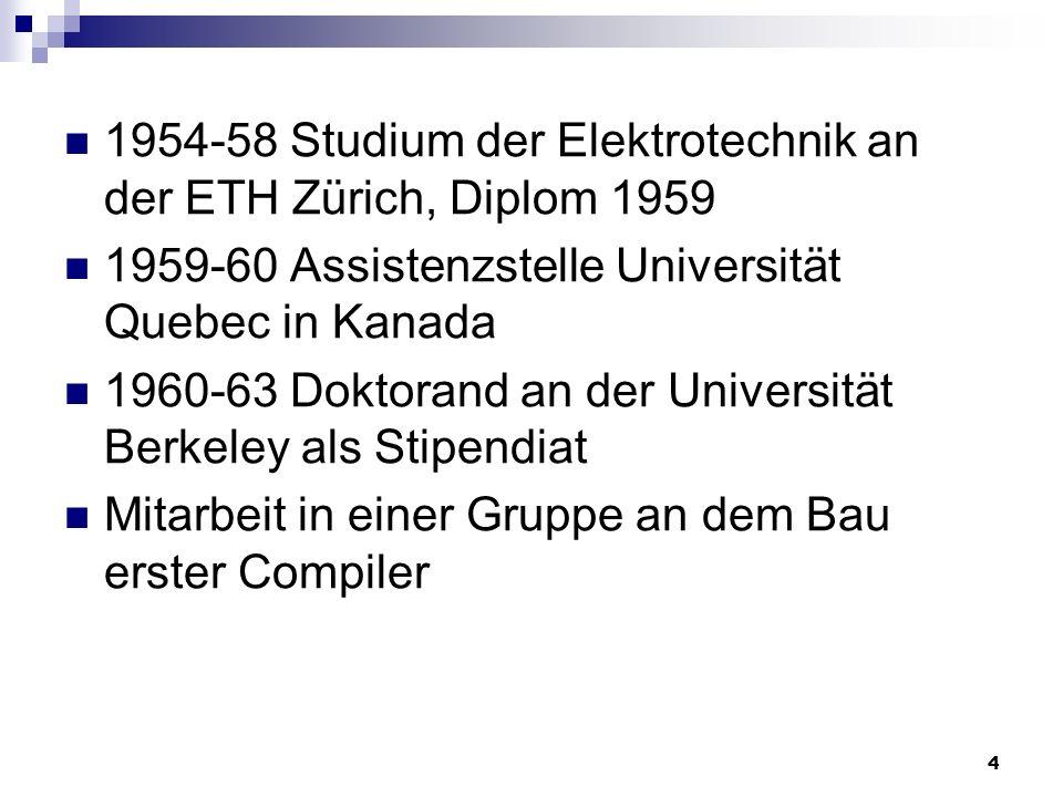 4 1954-58 Studium der Elektrotechnik an der ETH Zürich, Diplom 1959 1959-60 Assistenzstelle Universität Quebec in Kanada 1960-63 Doktorand an der Univ