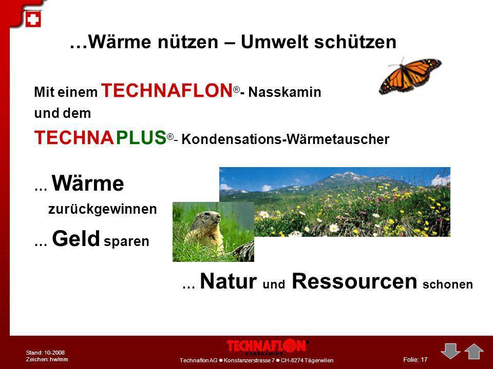 Folie: 17 Technaflon AG Konstanzerstrasse 7 CH-8274 Tägerwilen Stand: 10-2008 Zeichen: hw/mm …Wärme nützen – Umwelt schützen … Wärme zurückgewinnen …