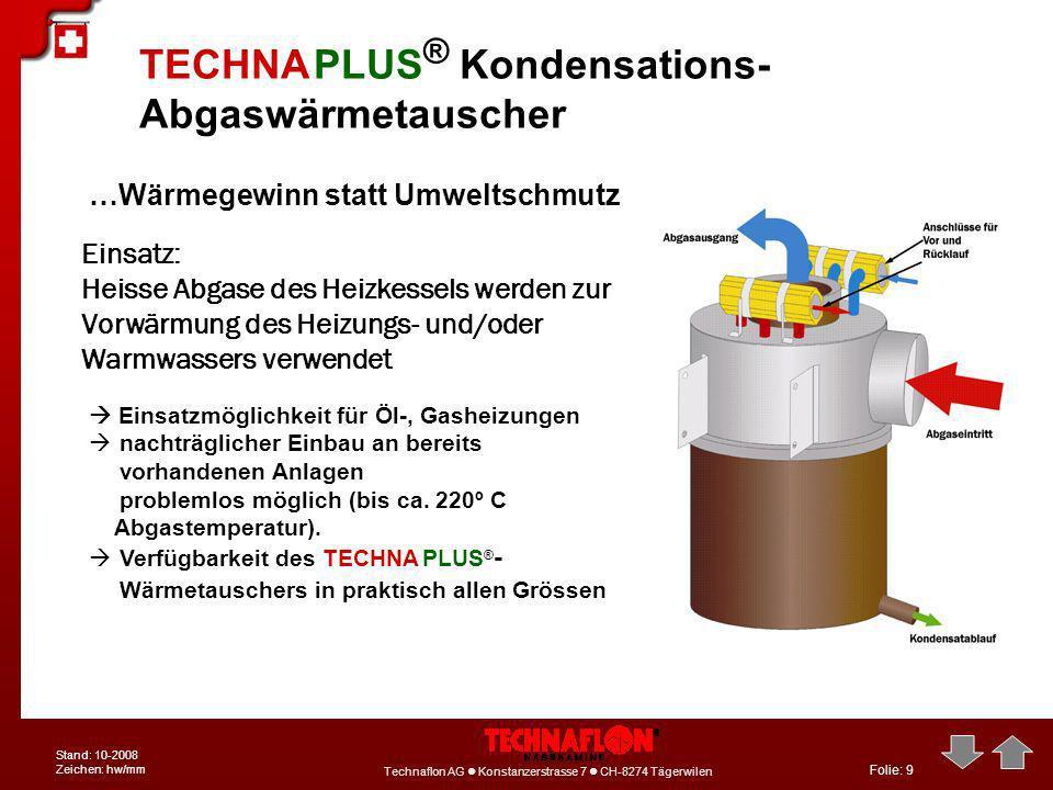 Folie: 9 Technaflon AG Konstanzerstrasse 7 CH-8274 Tägerwilen Stand: 10-2008 Zeichen: hw/mm …Wärmegewinn statt Umweltschmutz TECHNA PLUS ® Kondensatio