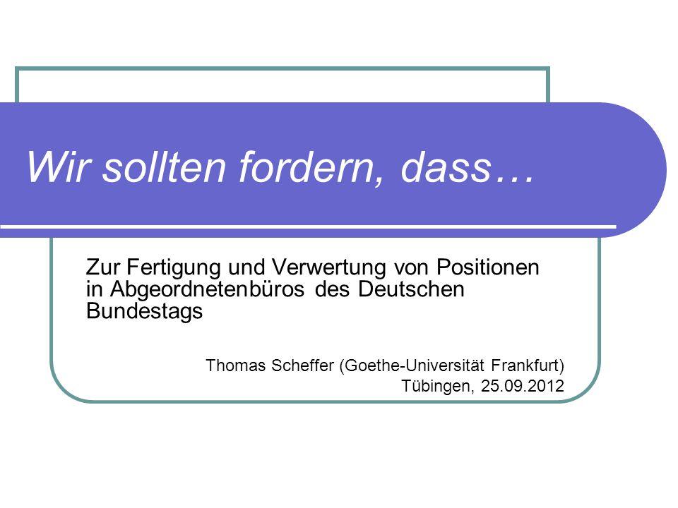 Wir sollten fordern, dass… Zur Fertigung und Verwertung von Positionen in Abgeordnetenbüros des Deutschen Bundestags Thomas Scheffer (Goethe-Universit