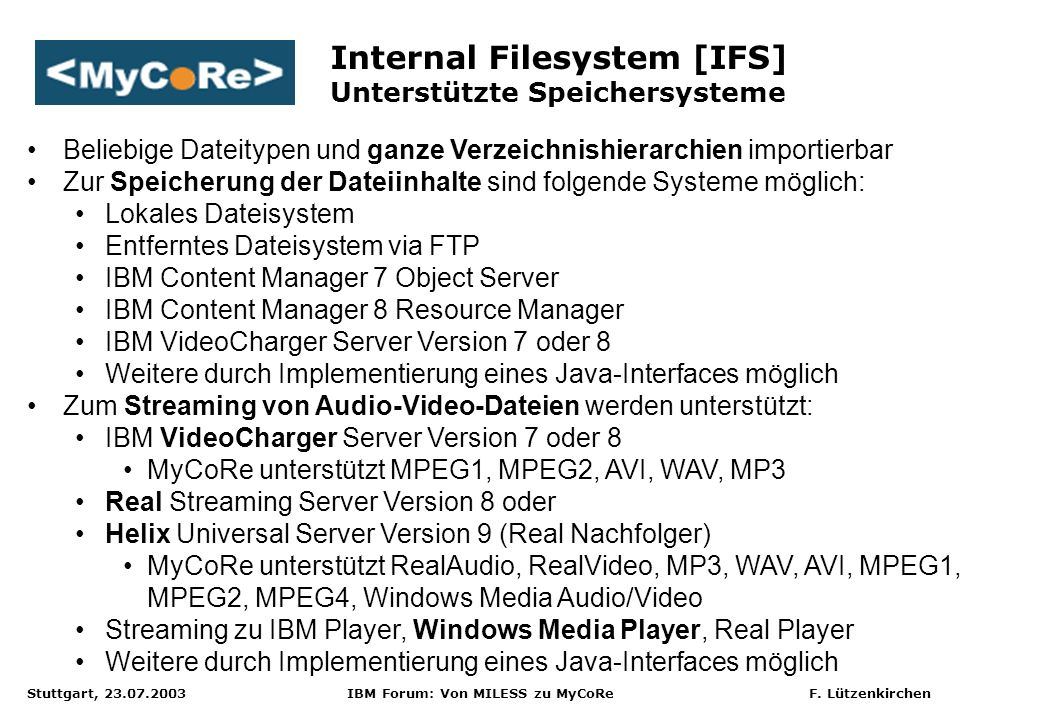 Stuttgart, 23.07.2003 IBM Forum: Von MILESS zu MyCoRe F. Lützenkirchen Internal Filesystem [IFS] Unterstützte Speichersysteme Beliebige Dateitypen und