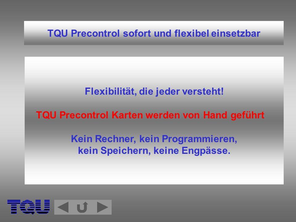 TQU Precontrol sofort und flexibel einsetzbar Flexibilität, die jeder versteht! TQU Precontrol Karten werden von Hand geführt Kein Rechner, kein Progr