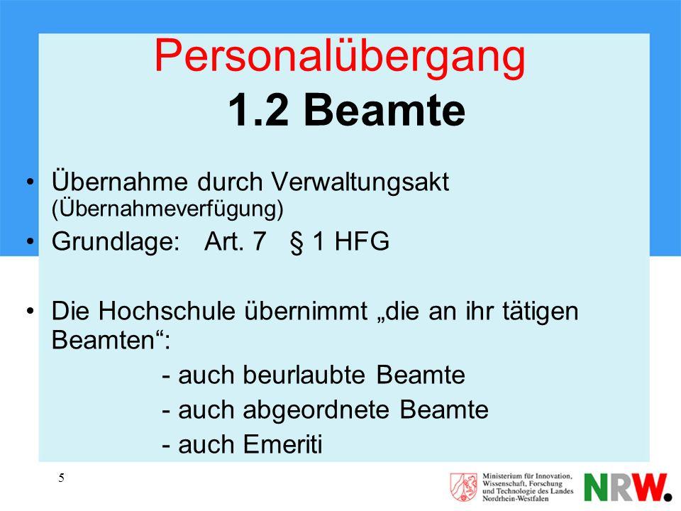 5 Personalübergang 1.2 Beamte Übernahme durch Verwaltungsakt (Übernahmeverfügung) Grundlage: Art. 7 § 1 HFG Die Hochschule übernimmt die an ihr tätige