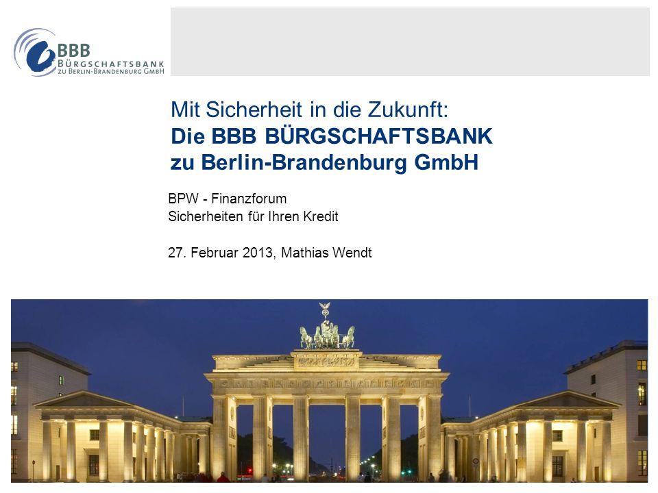 1 Mit Sicherheit in die Zukunft: Die BBB BÜRGSCHAFTSBANK zu Berlin-Brandenburg GmbH BPW - Finanzforum Sicherheiten für Ihren Kredit 27. Februar 2013,