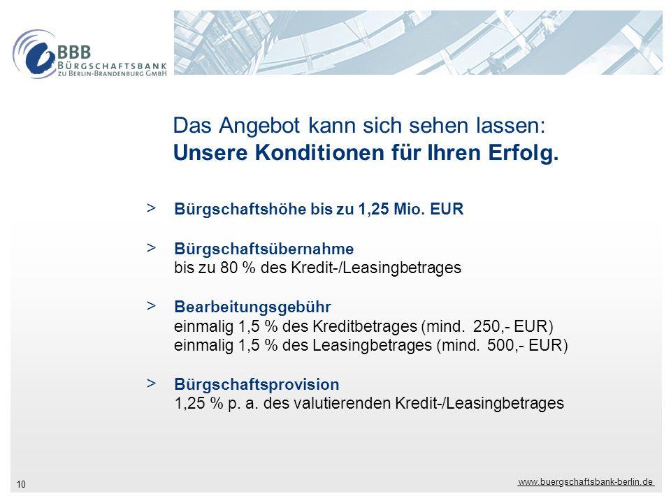 www.buergschaftsbank-berlin.de 10 Das Angebot kann sich sehen lassen: Unsere Konditionen für Ihren Erfolg. > Bürgschaftshöhe bis zu 1,25 Mio. EUR > Bü
