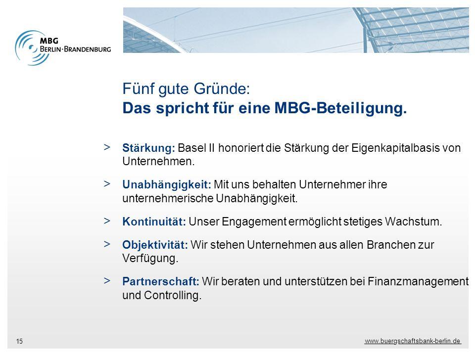 www.buergschaftsbank-berlin.de 15 Fünf gute Gründe: Das spricht für eine MBG-Beteiligung. > Stärkung: Basel II honoriert die Stärkung der Eigenkapital