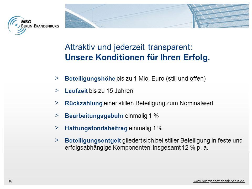 www.buergschaftsbank-berlin.de 16 Attraktiv und jederzeit transparent: Unsere Konditionen für Ihren Erfolg. > Beteiligungshöhe bis zu 1 Mio. Euro (sti