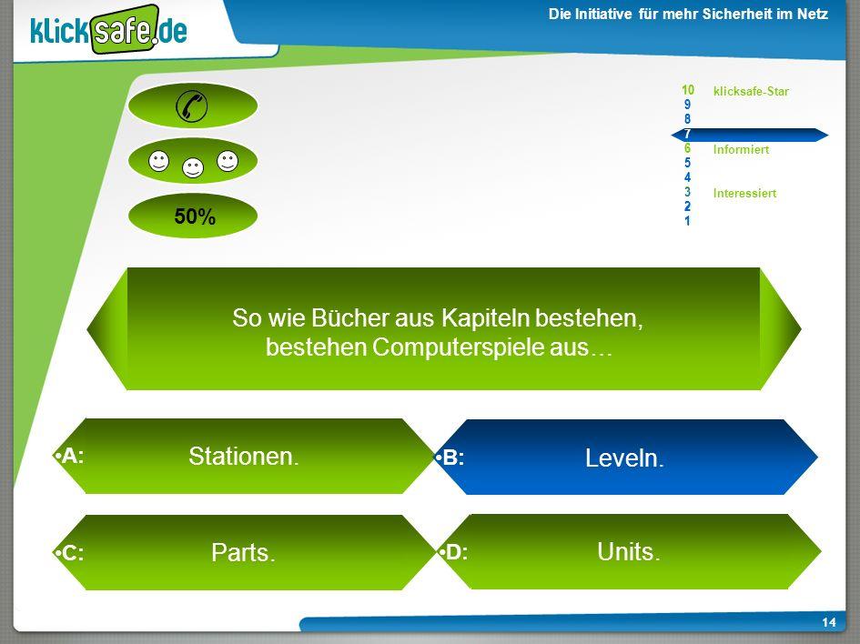 A: B: C: D: 50% klicksafe-Star Informiert Interessiert 10 9 8 7 6 5 4 3 2 1 Die Initiative für mehr Sicherheit im Netz 13 10 9 8 7 6 5 4 3 2 1 So wie