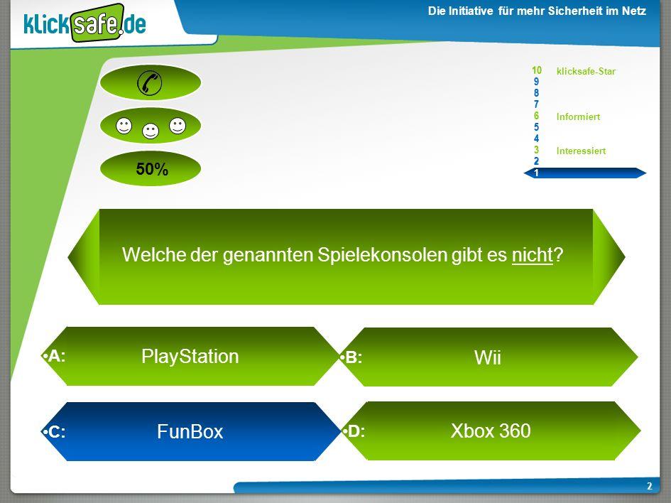 A: B: C: D: 50% klicksafe-Star Informiert Interessiert 10 9 8 7 6 5 4 3 2 1 Die Initiative für mehr Sicherheit im Netz 1 Xbox 360 Welche der genannten