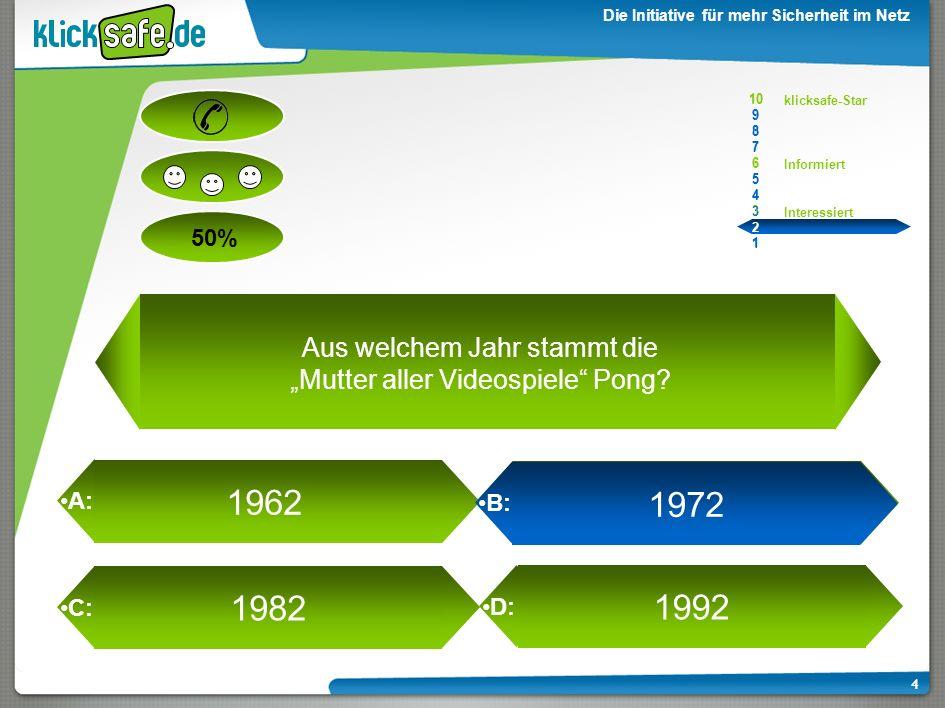 A: B: C: D: 50% klicksafe-Star Informiert Interessiert 10 9 8 7 6 5 4 3 2 1 Die Initiative für mehr Sicherheit im Netz 3 1962 1972 1982 1992 Aus welch