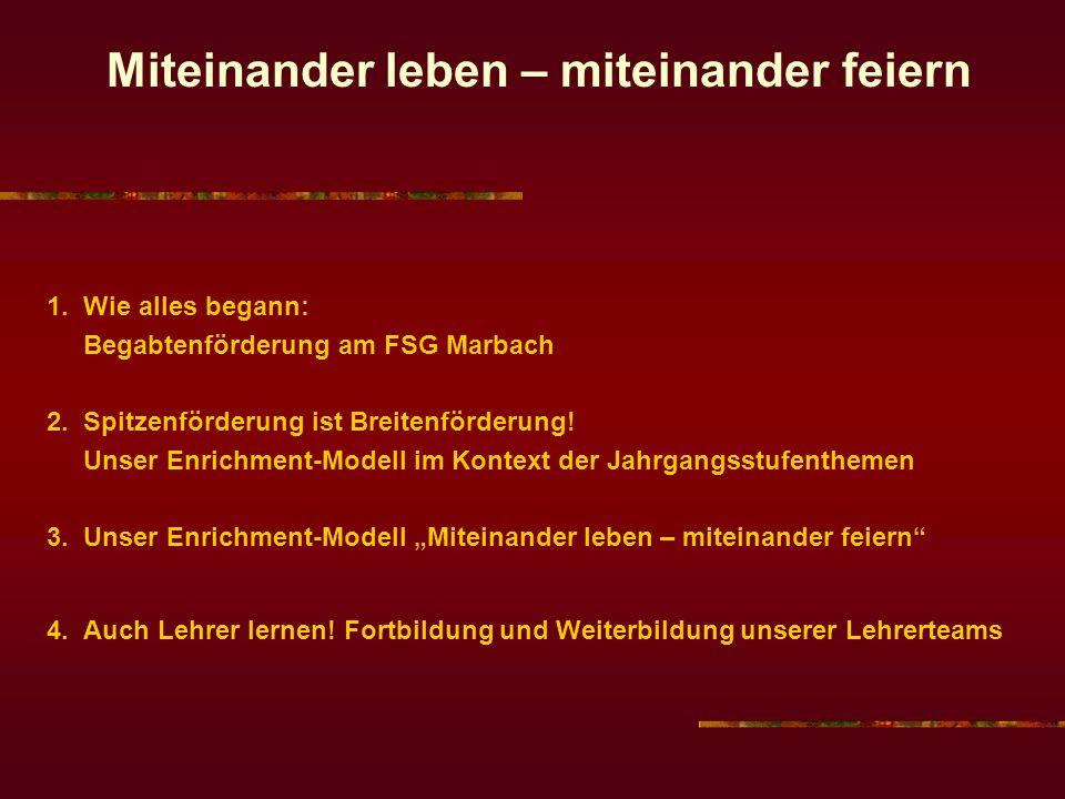 Miteinander leben – miteinander feiern 1. Wie alles begann: Begabtenförderung am FSG Marbach 2. Spitzenförderung ist Breitenförderung! Unser Enrichmen